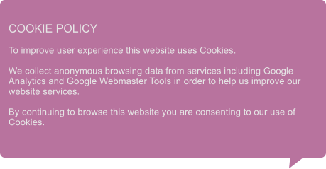 COOKIE POLICY  To improve user experience this website uses Cookies.  We collect anonymous browsing data from services including Google Analytics and Google Webmaster Tools in order to help us improve our website services.  By continuing to browse this website you are consenting to our use of Cookies.
